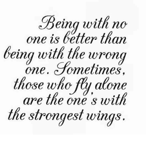 Fty: Being with no  one is better than  being with the wrong  one. Sometimes  those who fty alone  are the one s with  the strongest wings