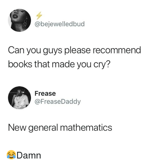 Books, Memes, and Mathematics: @bejewelledbud  Can you guys please recommend  books that made you cry?  Frease  @FreaseDaddy  New general mathematics 😂Damn