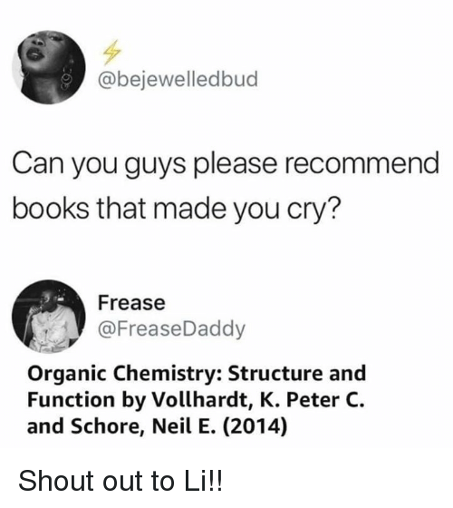 organic chemistry: @bejewelledbud  Can you guys please recommend  books that made you cry?  Frease  @FreaseDaddy  Organic Chemistry: Structure and  Function by Vollhardt, K. Peter C.  and Schore, Neil E. (2014) Shout out to Li!!