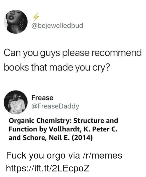 organic chemistry: @bejewelledbud  Can you guys please recommend  books that made you cry?  Frease  @FreaseDaddy  Organic Chemistry: Structure and  Function by Vollhardt, K. Peter C.  and Schore, Neil E. (2014) Fuck you orgo via /r/memes https://ift.tt/2LEcpoZ