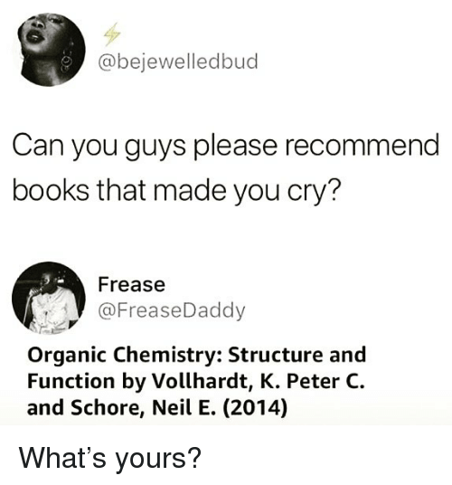organic chemistry: @bejewelledbud  Can you guys please recommend  books that made you cry?  Frease  @FreaseDaddy  Organic Chemistry: Structure and  Function by Vollhardt, K. Peter C.  and Schore, Neil E. (2014) What's yours?