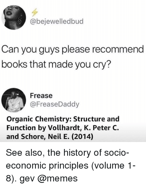 organic chemistry: @bejewelledbud  Can you guys please recommend  books that made you cry?  Frease  @FreaseDaddy  Organic Chemistry: Structure and  Function by Vollhardt, K. Peter C.  and Schore, Neil E. (2014) See also, the history of socio-economic principles (volume 1-8). gev @memes