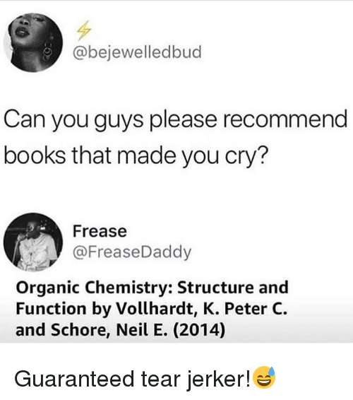 organic chemistry: @bejewelledbud  Can you guys please recommend  books that made you cry?  Frease  @FreaseDaddy  Organic Chemistry: Structure and  Function by Vollhardt, K. Peter C.  and Schore, Neil E. (2014) Guaranteed tear jerker!😅