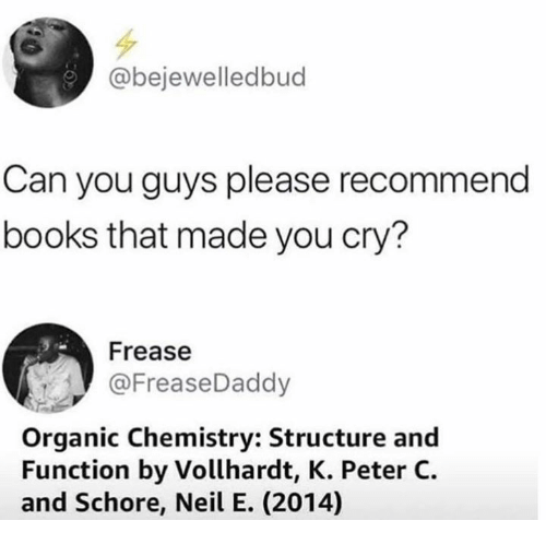 organic chemistry: @bejewelledbud  Can you guys please recommend  books that made you cry?  Frease  @FreaseDaddy  Organic Chemistry: Structure and  Function by Vollhardt, K. Peter C.  and Schore, Neil E. (2014)
