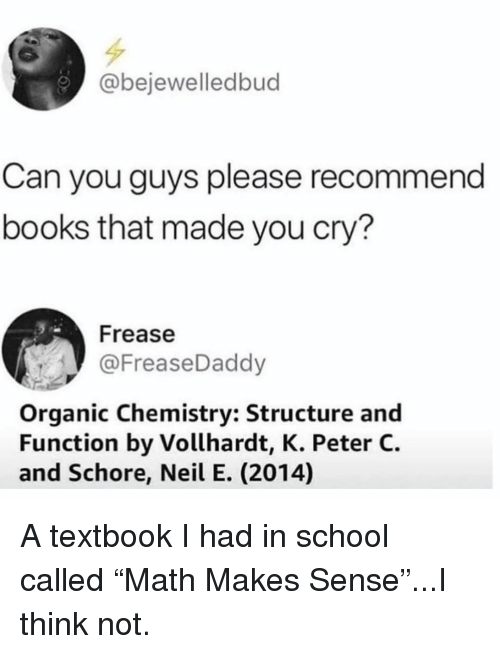 "organic chemistry: @bejewelledbud  Can you guys please recommend  books that made you cry?  Frease  @FreaseDaddy  Organic Chemistry: Structure and  Function by Vollhardt, K. Peter C.  and Schore, Neil E. (2014) A textbook I had in school called ""Math Makes Sense""...I think not."