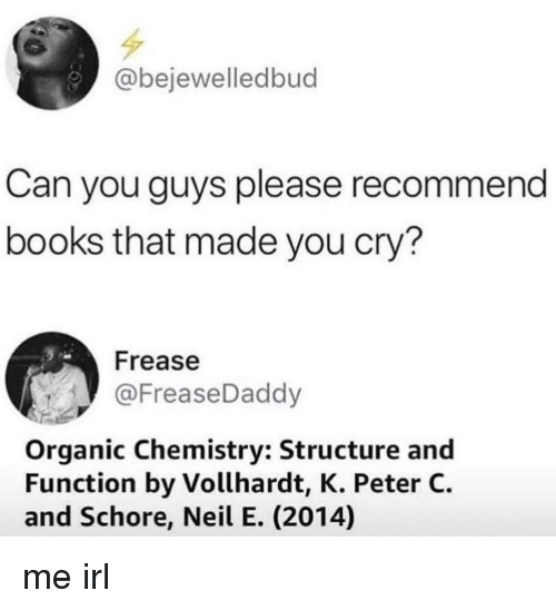 organic chemistry: @bejewelledbud  Can you guys please recommend  books that made you cry?  Frease  @FreaseDaddy  Organic Chemistry: Structure and  Function by Vollhardt, K. Peter C.  and Schore, Neil E. (2014) me irl