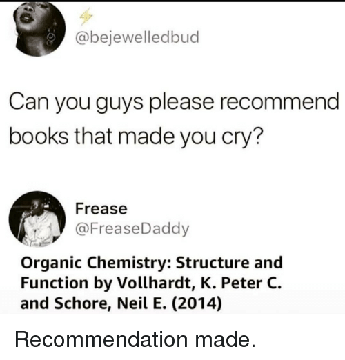 organic chemistry: @bejewelledbud  Can you guys please recommend  books that made you cry?  Frease  @FreaseDaddy  Organic Chemistry: Structure and  Function by Vollhardt, K. Peter C.  and Schore, Neil E. (2014) Recommendation made.