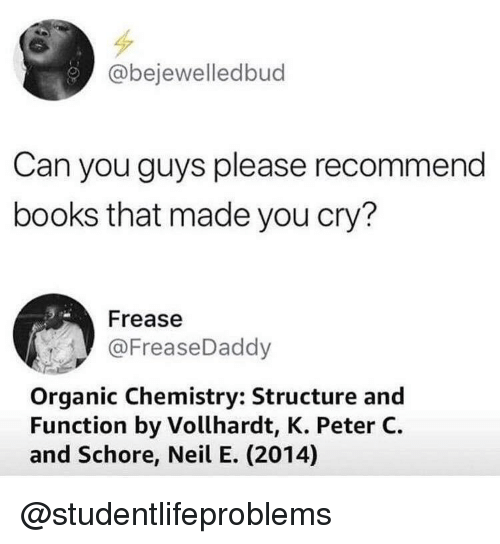 organic chemistry: @bejewelledbud  Can you guys please recommend  books that made you cry?  Frease  @FreaseDaddy  Organic Chemistry: Structure and  Function by Vollhardt, K. Peter C.  and Schore, Neil E. (2014) @studentlifeproblems
