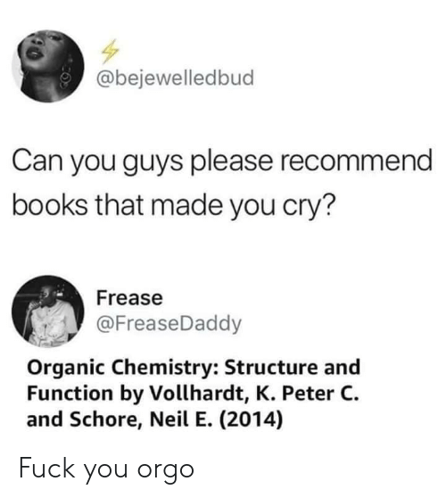 organic chemistry: @bejewelledbud  Can you guys please recommend  books that made you cry?  Frease  @FreaseDaddy  Organic Chemistry: Structure and  Function by Vollhardt, K. Peter C.  and Schore, Neil E. (2014) Fuck you orgo
