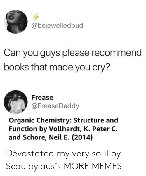 organic chemistry: @bejewelledbud  Can you guys please recommend  books that made you cry?  Frease  @FreaseDaddy  Organic Chemistry: Structure and  Function by Vollhardt, K. Peter C.  and Schore, Neil E. (2014) Devastated my very soul by Scaulbylausis MORE MEMES