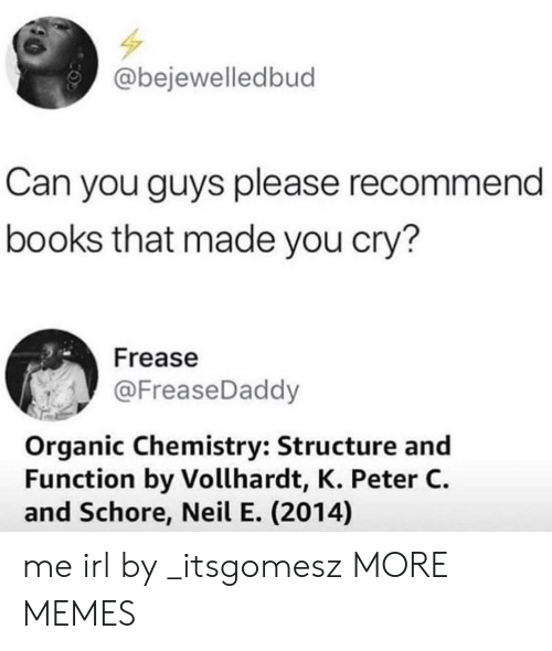 organic chemistry: @bejewelledbud  Can you guys please recommend  books that made you cry?  Frease  @FreaseDaddy  Organic Chemistry: Structure and  Function by Vollhardt, K. Peter C.  and Schore, Neil E. (2014) me irl by _itsgomesz MORE MEMES