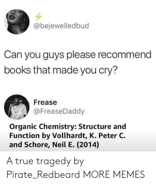 organic chemistry: @bejewelledbud  Can you guys please recommend  books that made you cry?  Frease  @FreaseDaddy  Organic Chemistry: Structure and  Function by Vollhardt, K. Peter C.  and Schore, Neil E. (2014) A true tragedy by Pirate_Redbeard MORE MEMES