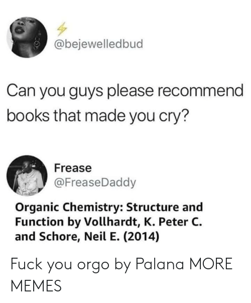 organic chemistry: @bejewelledbud  Can you guys please recommend  books that made you cry?  Frease  @FreaseDaddy  Organic Chemistry: Structure and  Function by Vollhardt, K. Peter C.  and Schore, Neil E. (2014) Fuck you orgo by Palana MORE MEMES