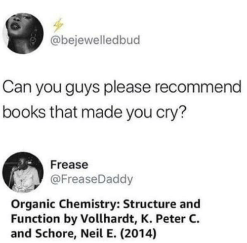 organic chemistry: @bejewelledbud  Can you guys please recommend  books that made you cry?  Frease  @FreaseDaddy  Organic Chemistry: Structure and  Function by Vollhardt, K. Peter C  and Schore, Neil E. (2014)