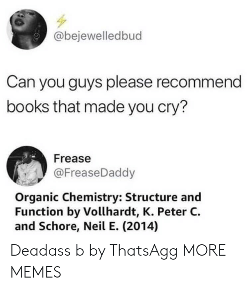 organic chemistry: bejewelledbud  Can you guys please recommend  books that made you cry?  Frease  @FreaseDaddy  Organic Chemistry: Structure and  Function by Vollhardt, K. Peter C.  and Schore, Neil E. (2014) Deadass b by ThatsAgg MORE MEMES