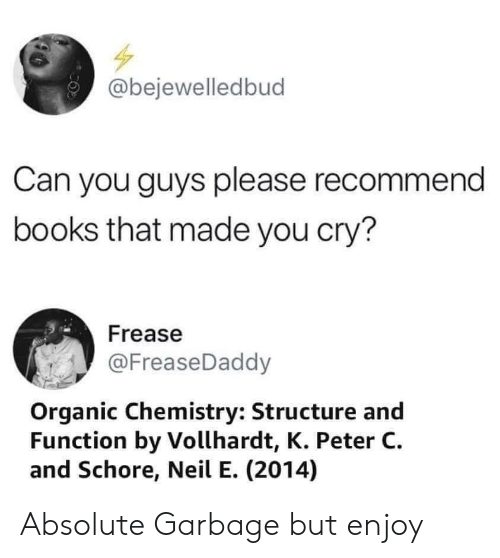 organic chemistry: @bejewelledbud  Can you guys please recommend  books that made you cry?  Frease  @FreaseDaddy  Organic Chemistry: Structure and  Function by Vollhardt, K. Peter C  and Schore, Neil E. (2014) Absolute Garbage but enjoy