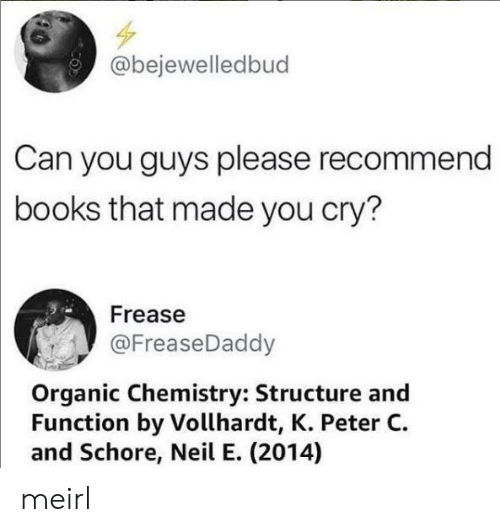 organic chemistry: @bejewelledbud  Can you guys please recommend  books that made you cry?  Frease  @FreaseDaddy  Organic Chemistry: Structure and  Function by Vollhardt, K. Peter C  and Schore, Neil E. (2014) meirl