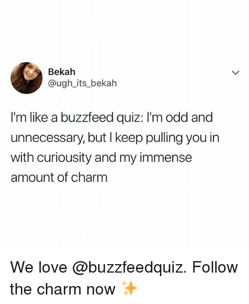 Love, Buzzfeed, and Quiz: Bekah  @ugh_its_bekah  I'm like a buzzfeed quiz: I'm odd and  unnecessary, but I keep pulling you in  with curiousity and my immense  amount of charm We love @buzzfeedquiz. Follow the charm now ✨
