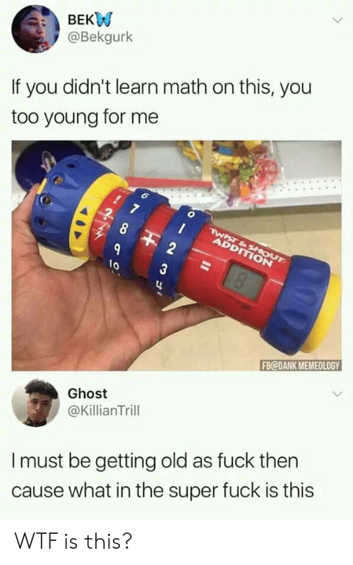 Getting Old: BEKW  @Bekgurk  If you didn't learn math on this, you  too young for me  7  TWIST&SHOUT  ADDITION  9  10  FB@DANK MEMEOLOGY  Ghost  @KillianTrill  Imust be getting old as fuck then  cause what in the super fuck is this  23 3 WTF is this?