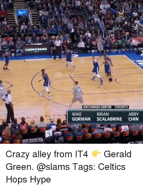 Crazy, Hype, and Memes: Bel  AIR CANADA CENTRE  TORONTO  MIKE  GORMAN SCALABRINE CHIN  BRIAN  ABBY Crazy alley from IT4 👉 Gerald Green. @slams Tags: Celtics Hops Hype