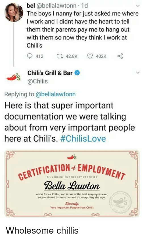 Chilis, Parents, and Work: bel @bellalawtonn 1d  The boys I nanny for just asked me where  I work and I didnt have the heart to tell  them their parents pay me to hang out  with them so now they think I work at  Chili's  412 42.8K 402K  , Chili's Grill & Bar  @Chilis  Replying to@bellalawtonn  Here is that super important  documentation we were talking  about from very important people  here at Chili's. #ChilisLove  CATION EMPLOYMENT  THIS DOCUMENT HEREBY CERTIFIES  Rella auton  works for us, Chili's, and is one of the best employees ever  so you should listen to her and do everything she says  Sincerely  Very Important Peopie from Chili's Wholesome chillis