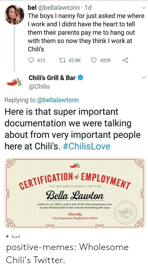 chili: bel @bellalawtonn 1d  The boys I nanny for just asked me where  I work and I didnt have the heart to tell  them their parents pay me to hang out  with them so now they think I work at  Chili's  412 4.8K  402K o  Chili's Grill & Bar  @Chilis  Replying to @bellalawtonn  Here is that super important  documentation we were talking  about from very important people  here at Chili's. #ChilisLove  FICATION EMPLOYMEN  THIS DOCUMENT HEREBY CERTIFIES  Bella Lauuton  works for us, Chili's, and is one of the best employees ever,  so you should listen to her and do everything she says  Sincerely,  Very Important People from Chili's positive-memes:  Wholesome Chili's Twitter.