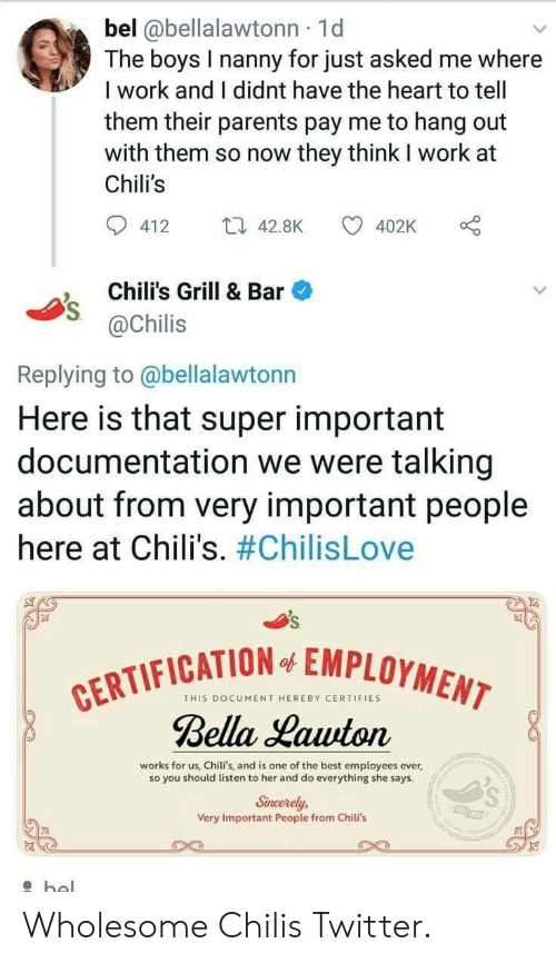 chili: bel @bellalawtonn 1d  The boys I nanny for just asked me where  I work and I didnt have the heart to tell  them their parents pay me to hang out  with them so now they think I work at  Chili's  412 4.8K  402K o  Chili's Grill & Bar  @Chilis  Replying to @bellalawtonn  Here is that super important  documentation we were talking  about from very important people  here at Chili's. #ChilisLove  FICATION EMPLOYMEN  THIS DOCUMENT HEREBY CERTIFIES  Bella Lauuton  works for us, Chili's, and is one of the best employees ever,  so you should listen to her and do everything she says  Sincerely,  Very Important People from Chili's Wholesome Chilis Twitter.