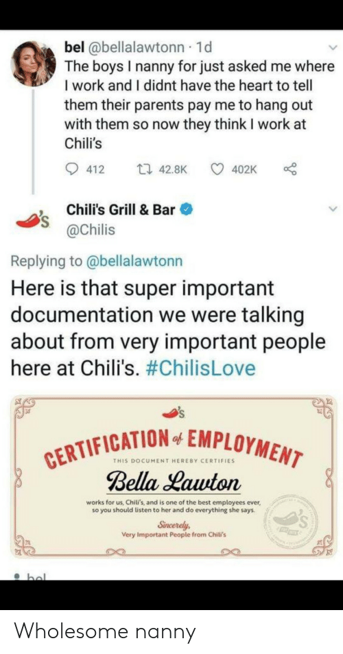 hal: bel @bellalawtonn 1d  The boys I nanny for just asked me where  I work and I didnt have the heart to tell  them their parents pay me to hang out  with them so now they think I work at  Chili's  ti 42.8K  412  402K  Chili's Grill & Bar  @Chilis  Replying to @bellalawtonn  Here is that super important  documentation we were talking  about from very important people  here at Chili's. #ChilisLove  CERTIFICATION EMPLOYMENT  Bella Lawton  of  THIS DOCUMENT HEREBY CERTIFIES  works for us, Chili's, and is one of the best employees ever,  so you should listen to her and do everything she says.  Sincerely  Very Important People from Chili's  hal Wholesome nanny