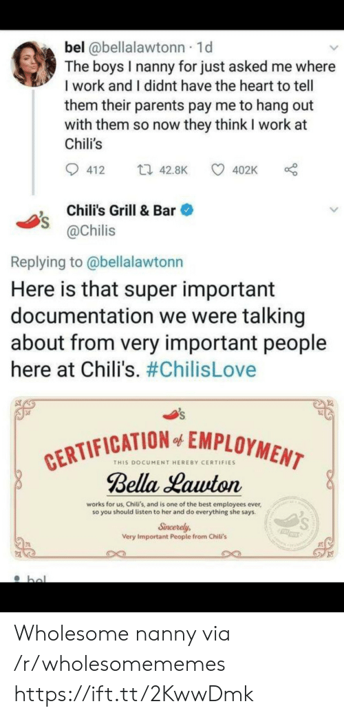 employment: bel @bellalawtonn 1d  The boys I nanny for just asked me where  I work and I didnt have the heart to tell  them their parents pay me to hang out  with them so now they think I work at  Chili's  t 42.8K  412  402K  Chili's Grill & Bar  @Chilis  Replying to @bellalawtonn  Here is that super important  documentation we were talking  about from very important people  here at Chili's. #ChilisLove  CERTIFICATION EMPLOYMENT  Bella Lawton  of  THIS DOCUMENT HEREBY CERTIFIES  works for us, Chiti's, and is one of the best employees ever  so you should listen to her and do everything she says.  Sincerely  Very Important People from Chili's  bol Wholesome nanny via /r/wholesomememes https://ift.tt/2KwwDmk