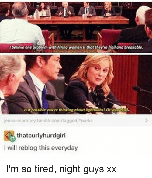 Memes, Tumblr, and Tagged: beleve one problem with hiring women is that they refrollandbreakable.  about lightbulbs? Or  possiole You're thin  jenna maroney tumblr.com/tagged 'parks  thatcurly hurdgirl  I will reblog this everyday I'm so tired, night guys xx