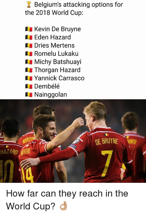 Memes, World Cup, and World: Belgium's attacking options for  the 2018 World Cup:  Kevin De Bruyne  Eden Hazard  Dries Mertens  Romelu Lukaku  I Michy Batshuayi  Thorgan Hazard  Yannick Carrasco  1I Dembélé  Nainggolan  DE BRUYNE  HAZARD İpr6  7 How far can they reach in the World Cup? 👌🏽