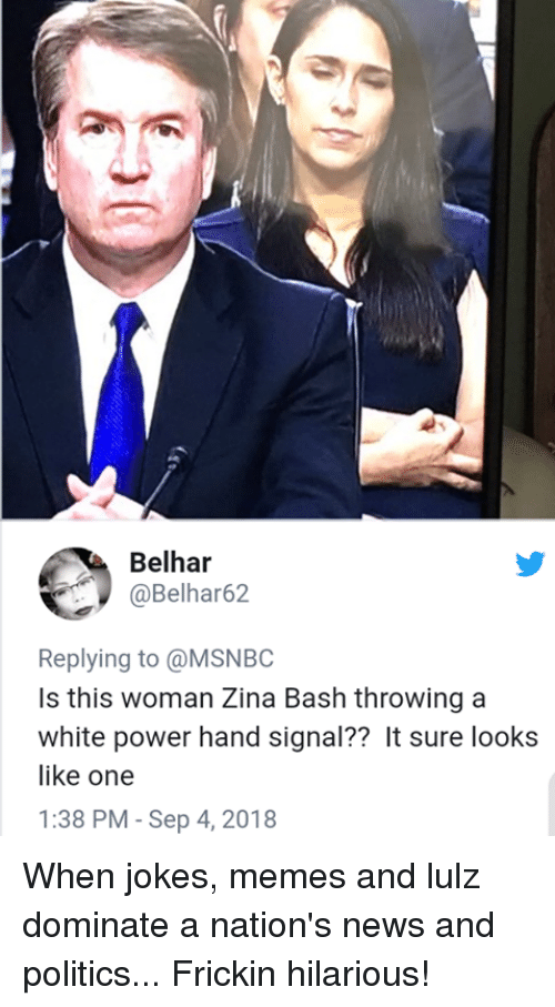 When Jokes: Belhar  @Belhar62  Replying to @MSNBC  Is this woman Zina Bash throwing a  white power hand signal?? It sure looks  like one  1:38 PM - Sep 4, 2018 When jokes, memes and lulz dominate a nation's news and politics...  Frickin hilarious!