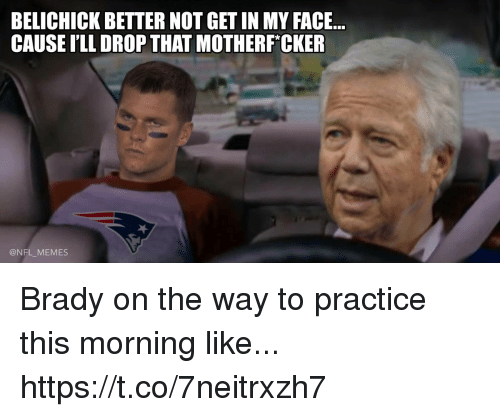 Football, Memes, and Nfl: BELICHICK BETTER NOT GET IN MY FACE...  CAUSE I'LL DROP THAT MOTHERF*CKER  @NFL_MEMES Brady on the way to practice this morning like... https://t.co/7neitrxzh7