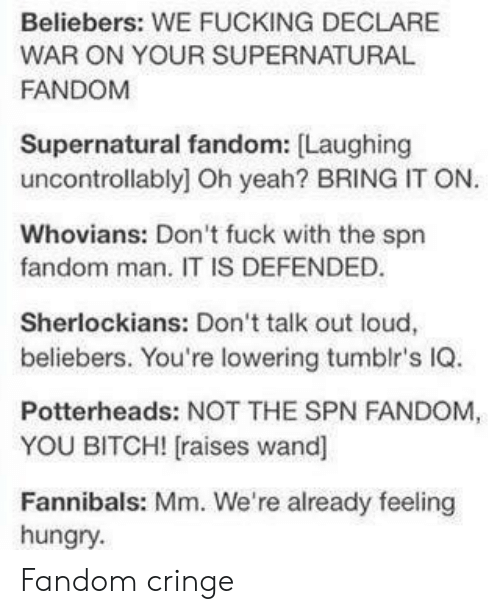 Supernatural Fandom: Beliebers: WE FUCKING DECLARE  FANDOM YOUR SUPERNATURAL  Supernatural fandom: Laughing  uncontrollably] Oh yeah? BRING IT ON.  Whovians: Don't fuck with the spn  fandom man. IT IS DEFENDED  Sherlockians: Don't talk out loud,  beliebers. You're lowering tumblr's IQ.  Potterheads: NOT THE SPN FANDOM  YOU BITCH! [raises wand]  Fannibals: Mm. We're already feeling  hungry Fandom cringe