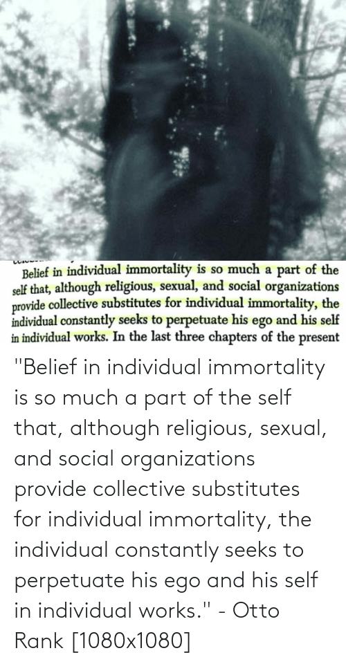 """Individual: """"Belief in individual immortality is so much a part of the self that, although religious, sexual, and social organizations provide collective substitutes for individual immortality, the individual constantly seeks to perpetuate his ego and his self in individual works."""" - Otto Rank [1080x1080]"""