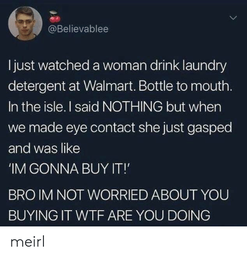 Laundry: @Believablee  Ijust watched a woman drink laundry  detergent at Walmart. Bottle to mouth.  In the isle. I said NOTHING but when  we made eye contact she just gasped  and was like  'IM GONNA BUY IT!  BRO IM NOT WORRIED ABOUT YOU  BUYING IT WTF ARE YOU DOING meirl