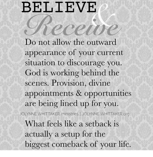 provisions: BELIEVE  Do not allow the outward  appearance of your current  situation to discourage you  God is working behind the  scenes. Provision, divine  appointments & opportunities  are being lined up for you  OLYNNE WHITTAKER ministries l JOLYNNE WHIT TAKER.org  What feels like a setback is  actually a setup for the  biggest comeback of your life.