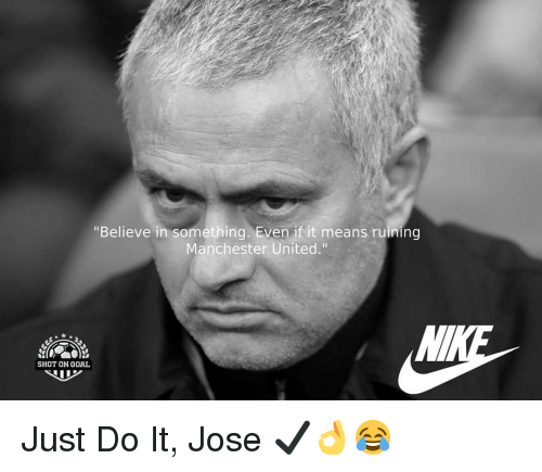 """Manchester United: """"Believe in something. Even if it means ruining  Manchester United.""""  SHOT ON GOAL Just Do It, Jose ✔👌😂"""