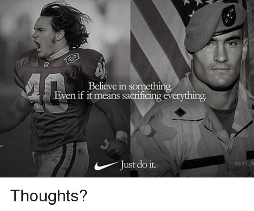 Just Do It, Military, and Means: Believe in something  Even if it means sacrificing everything  Just do it.  ONF Thoughts?