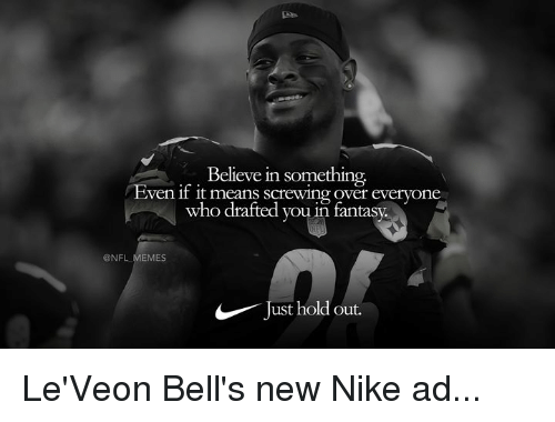 Leveon: Believe in something  ven if it means screwing over everyone  who drafted you in fantasy.  @NFL MEMES  Just hold out. Le'Veon Bell's new Nike ad...
