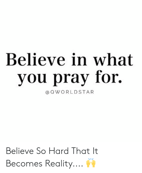 worldstar: Believe in what  you pray for.  @ Q WORLDSTAR Believe So Hard That It Becomes Reality.... 🙌