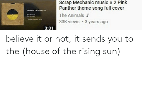 Believe It: believe it or not, it sends you to the (house of the rising sun)