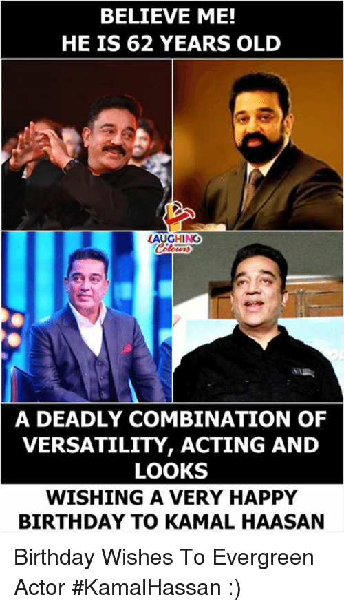 Birthday, Happy Birthday, and Happy: BELIEVE ME!  HE IS 62 YEARS OLD  AUGHING  A DEADLY COMBINATION OF  VERSATILITY, ACTING AND  LOOKS  WISHING A VERY HAPPY  BIRTHDAY TO KAMAL HAASAN Birthday Wishes To Evergreen Actor #KamalHassan :)