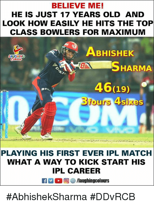 Match, Old, and Indianpeoplefacebook: BELIEVE ME!  HE IS JUST 17 YEARS OLD AND  LOOK HOW EASILY HE HITS THE TOP  CLASS BOWLERS FOR MAXIMUM  ABHISHEK  LAUGHING  SHARMA  46119)  3fours 4sixes  PLAYING HIS FIRST EVER IPL MATCH  WHAT A WAY TO KICK START HIS  IPL CAREER  K7-0回 /laughingcolours #AbhishekSharma #DDvRCB