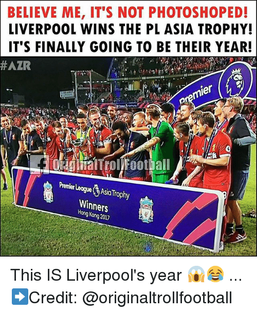 Memes, Liverpool F.C., and Hong Kong: BELIEVE ME, IT'S NOT PHOTOSHOPED!  LIVERPOOL WINS THE PL ASIA TROPHY!  IT'S FINALLY GOING T0 BE THEIR YEAR!  #AZR  jer  Perier LegeAsia Trophy  Winners  Hong Kong 2017 This IS Liverpool's year 😱😂 ... ➡️Credit: @originaltrollfootball