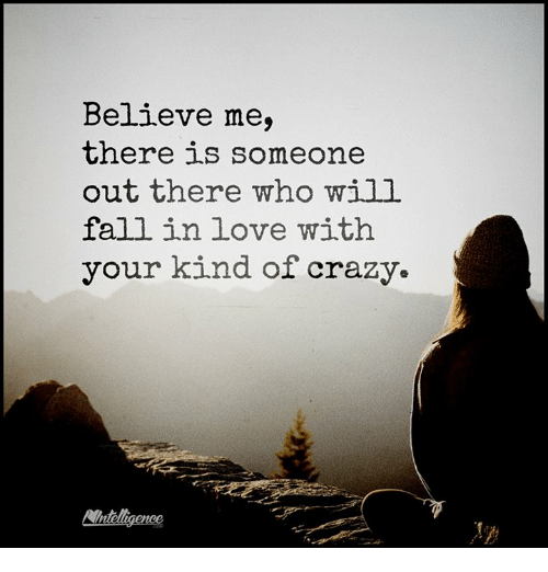 Memes, 🤖, and Falling in Love: Believe me,  there is someone  out there who will  fall in love with  your kind of crazy.