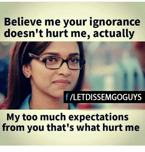 My Toos: Believe me your ignorance  doesn't hurt me, actually  f VLETDISSEMGOGUYS  My too much expectations  from you that's what hurt me