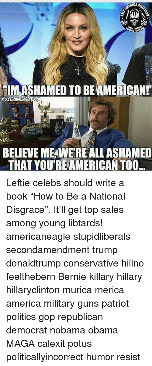 """Hillno: BELIEVE MEAWETREALL ASHAMED  THAT YOUREAMERICANTOO. Leftie celebs should write a book """"How to Be a National Disgrace"""". It'll get top sales among young libtards! americaneagle stupidliberals secondamendment trump donaldtrump conservative hillno feelthebern Bernie killary hillary hillaryclinton murica merica america military guns patriot politics gop republican democrat nobama obama MAGA calexit potus politicallyincorrect humor resist"""