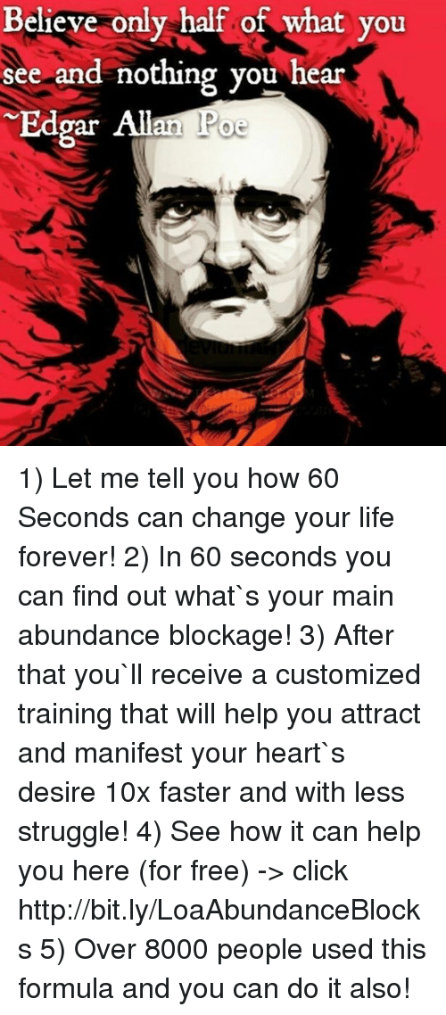 Click, Life, and Memes: Believe only half of what you  see and nothing you hear  Edpar an  Poe 1) Let me tell you how 60 Seconds can change your life forever! 2) In 60 seconds you can find out what`s your main abundance blockage! 3) After that you`ll receive a customized training that will help you attract and manifest your heart`s desire 10x faster and with less struggle!  4) See how it can help you here (for free) -> click http://bit.ly/LoaAbundanceBlocks 5) Over 8000 people used this formula and you can do it also!