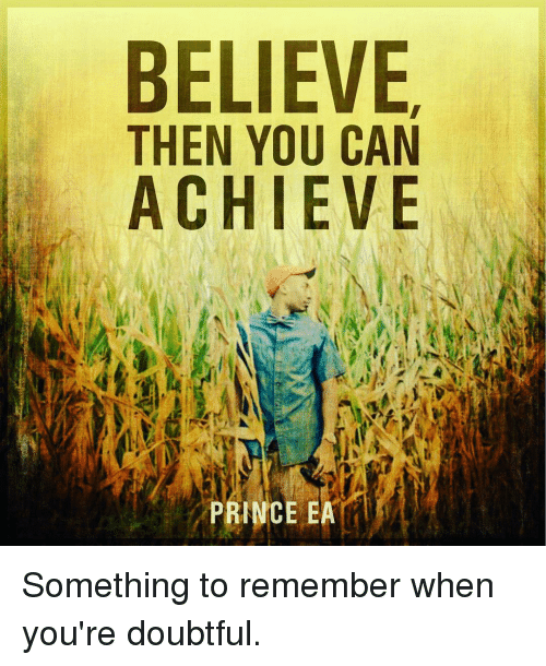 Memes, Prince, and Doubt: BELIEVE  THEN YOU CAN  ACHIEVE  PRINCE EA Something to remember when you're doubtful.